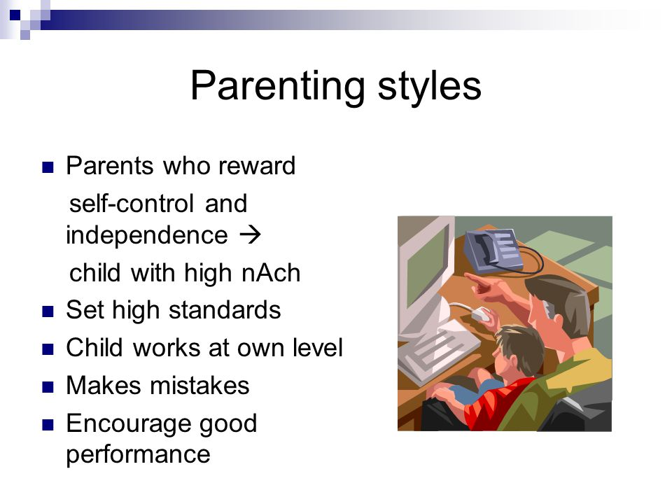Parenting styles Parents who reward self-control and independence  child with high nAch Set high standards Child works at own level Makes mistakes Encourage good performance