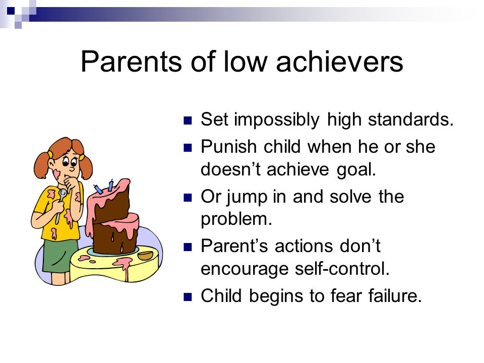 Parents of low achievers Set impossibly high standards.
