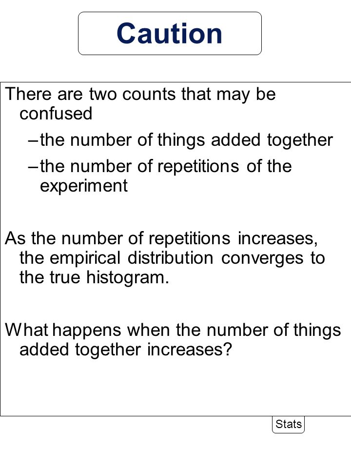 6-34 Stats Caution There are two counts that may be confused –the number of things added together –the number of repetitions of the experiment As the number of repetitions increases, the empirical distribution converges to the true histogram.