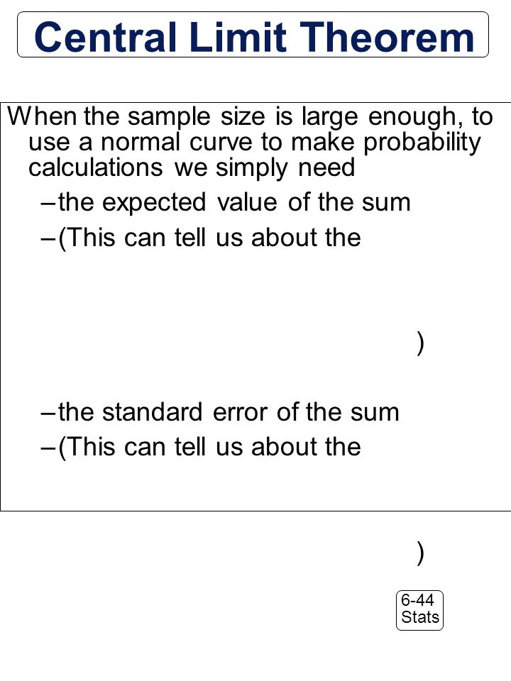 6-44 Stats When the sample size is large enough, to use a normal curve to make probability calculations we simply need –the expected value of the sum –(This can tell us about the ) –the standard error of the sum –(This can tell us about the ) Central Limit Theorem