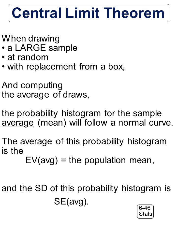 6-46 Stats Central Limit Theorem When drawing a LARGE sample at random with replacement from a box, And computing the average of draws, the probability histogram for the sample average (mean) will follow a normal curve.