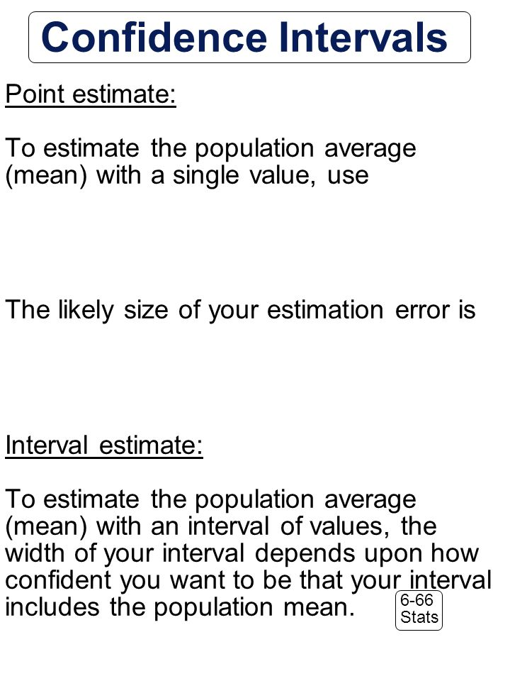 6-66 Stats Confidence Intervals Point estimate: To estimate the population average (mean) with a single value, use The likely size of your estimation error is Interval estimate: To estimate the population average (mean) with an interval of values, the width of your interval depends upon how confident you want to be that your interval includes the population mean.