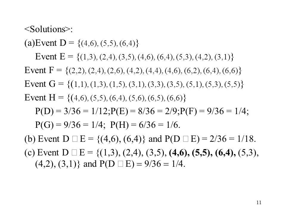 11 : (a)Event D = { (4,6), (5,5), (6,4) } Event E = { (1,3), (2,4), (3,5), (4,6), (6,4), (5,3), (4,2), (3,1) } Event F = { (2,2), (2,4), (2,6), (4,2), (4,4), (4,6), (6,2), (6,4), (6,6) } Event G = {( 1,1), (1,3), (1,5), (3,1), (3,3), (3,5), (5,1), (5,3), (5,5) } Event H = {( 4,6), (5,5), (6,4), (5,6), (6,5), (6,6) } P(D) = 3/36 = 1/12;P(E) = 8/36 = 2/9;P(F) = 9/36 = 1/4; P(G) = 9/36 = 1/4; P(H) = 6/36 = 1/6.