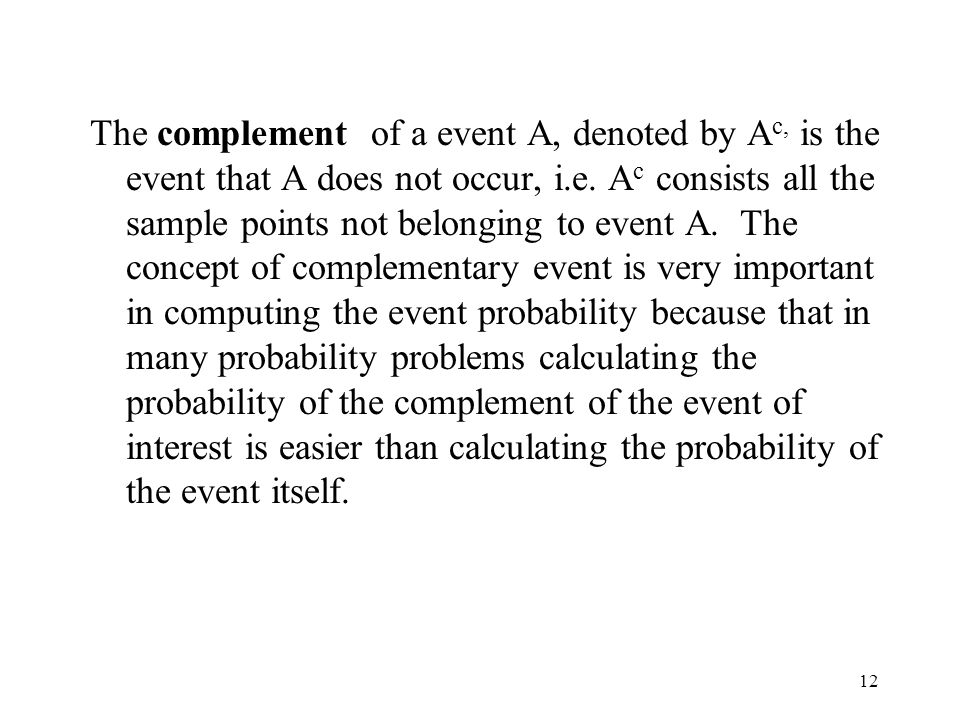 12 The complement of a event A, denoted by A c, is the event that A does not occur, i.e.