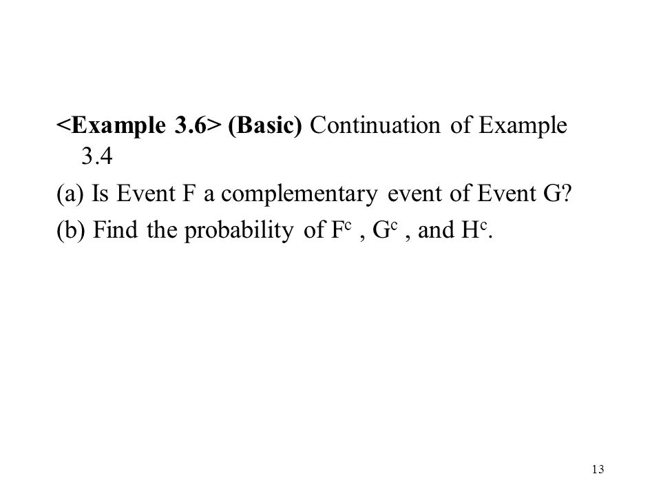 13 (Basic) Continuation of Example 3.4 (a) Is Event F a complementary event of Event G.