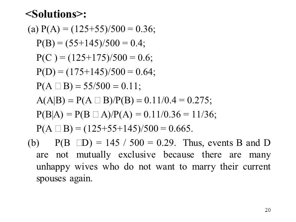 20 : (a) P(A) = (125+55)/500 = 0.36; P(B) = (55+145)/500 = 0.4; P(C ) = (125+175)/500 = 0.6; P(D) = (175+145)/500 = 0.64; P(A   P(A  P  0.11/0.4 = 0.275; P(B|A) = P(B  P(A) = 0.11/0.36 = 11/36; P(A  B) = (125+55+145)/500 = 0.665.