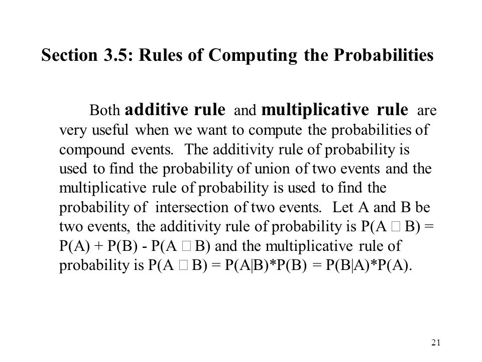 21 Section 3.5: Rules of Computing the Probabilities Both additive rule and multiplicative rule are very useful when we want to compute the probabilities of compound events.