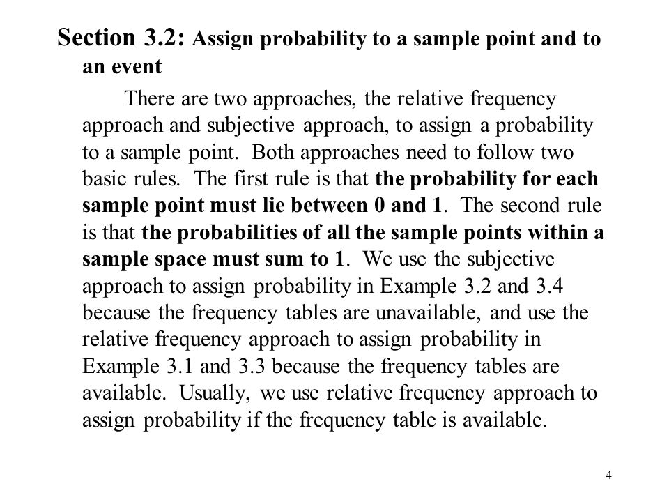 4 Section 3.2: Assign probability to a sample point and to an event There are two approaches, the relative frequency approach and subjective approach, to assign a probability to a sample point.