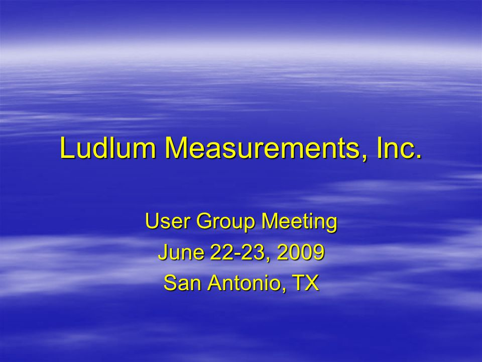 Ludlum Measurements, Inc. User Group Meeting June 22-23, 2009 San Antonio, TX