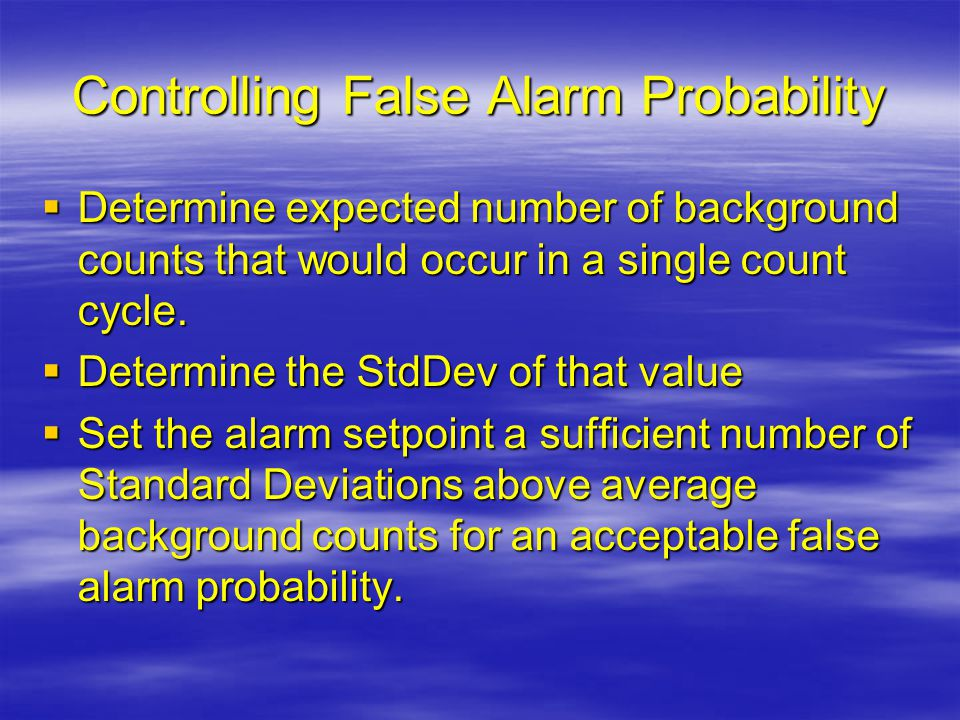 Controlling False Alarm Probability  Determine expected number of background counts that would occur in a single count cycle.  Determine the StdDev