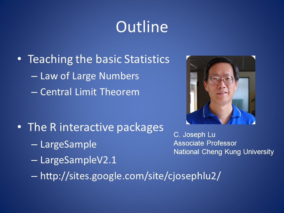 Outline Teaching the basic Statistics – Law of Large Numbers – Central Limit Theorem The R interactive packages – LargeSample – LargeSampleV2.1 – http://sites.google.com/site/cjosephlu2/ C.