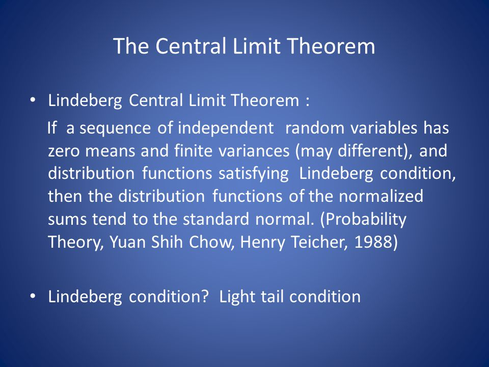 The Central Limit Theorem Lindeberg Central Limit Theorem : If a sequence of independent random variables has zero means and finite variances (may different), and distribution functions satisfying Lindeberg condition, then the distribution functions of the normalized sums tend to the standard normal.
