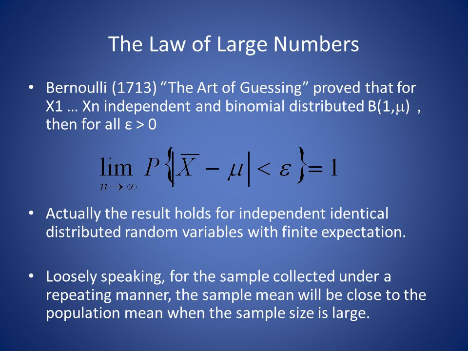 The Law of Large Numbers Bernoulli (1713) The Art of Guessing proved that for X1 … Xn independent and binomial distributed B(1,  ) , then for all ε > 0 Actually the result holds for independent identical distributed random variables with finite expectation.