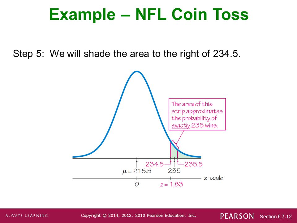 Section 6.7-12 Copyright © 2014, 2012, 2010 Pearson Education, Inc. Step 5: We will shade the area to the right of 234.5. Example – NFL Coin Toss