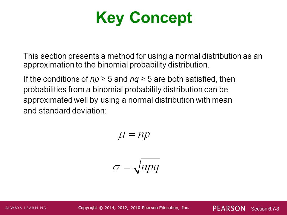 Section 6.7-3 Copyright © 2014, 2012, 2010 Pearson Education, Inc. Key Concept This section presents a method for using a normal distribution as an ap