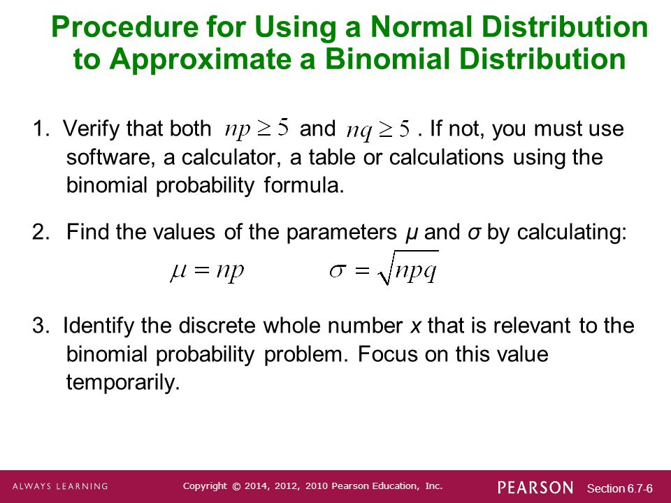 Section 6.7-6 Copyright © 2014, 2012, 2010 Pearson Education, Inc. Procedure for Using a Normal Distribution to Approximate a Binomial Distribution 1.