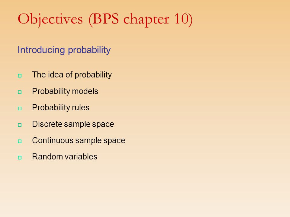 Objectives (BPS chapter 10) Introducing probability  The idea of probability  Probability models  Probability rules  Discrete sample space  Continuous sample space  Random variables