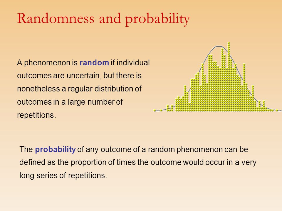 A phenomenon is random if individual outcomes are uncertain, but there is nonetheless a regular distribution of outcomes in a large number of repetiti
