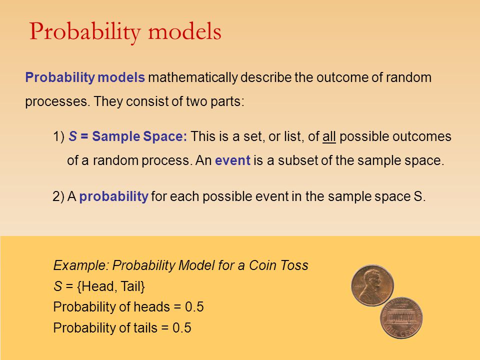 Probability models mathematically describe the outcome of random processes. They consist of two parts: 1) S = Sample Space: This is a set, or list, of
