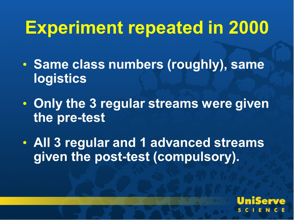 Experiment repeated in 2000 Same class numbers (roughly), same logistics Only the 3 regular streams were given the pre-test All 3 regular and 1 advanced streams given the post-test (compulsory).