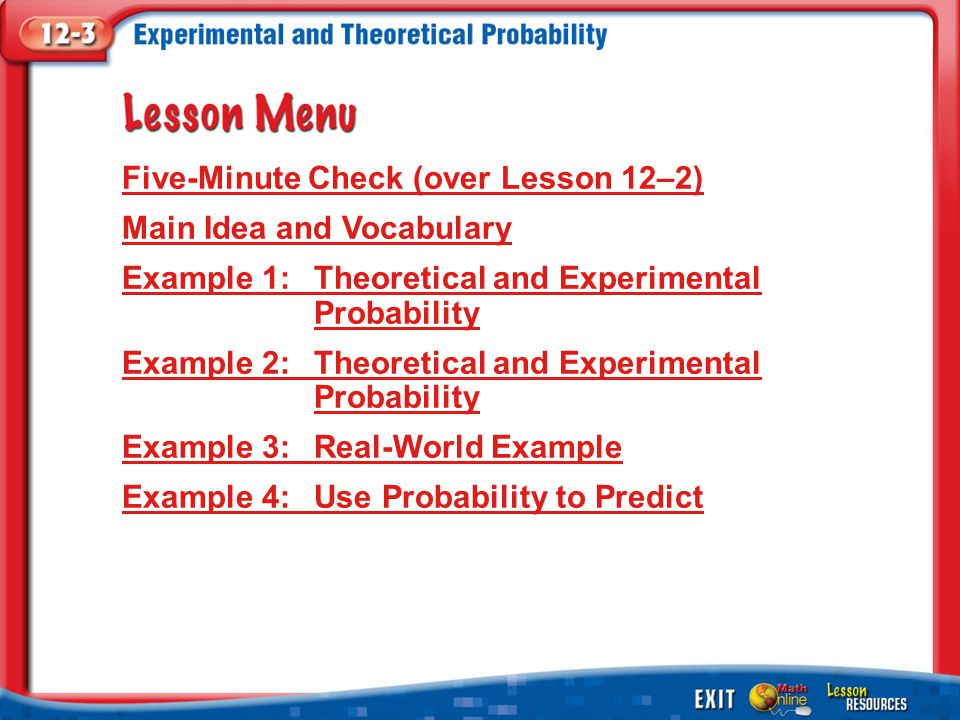 Lesson Menu Five-Minute Check (over Lesson 12–2) Main Idea and Vocabulary Example 1:Theoretical and Experimental Probability Example 2:Theoretical and Experimental Probability Example 3:Real-World Example Example 4:Use Probability to Predict