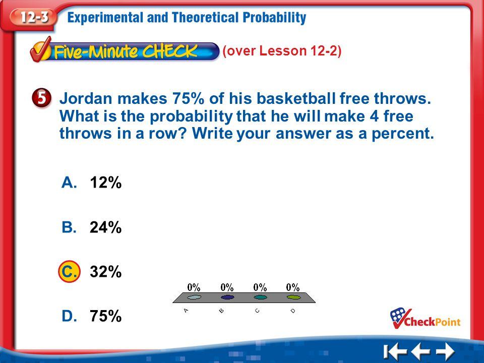 1.A 2.B 3.C 4.D Five Minute Check 5 A.12% B.24% C.32% D.75% Jordan makes 75% of his basketball free throws.