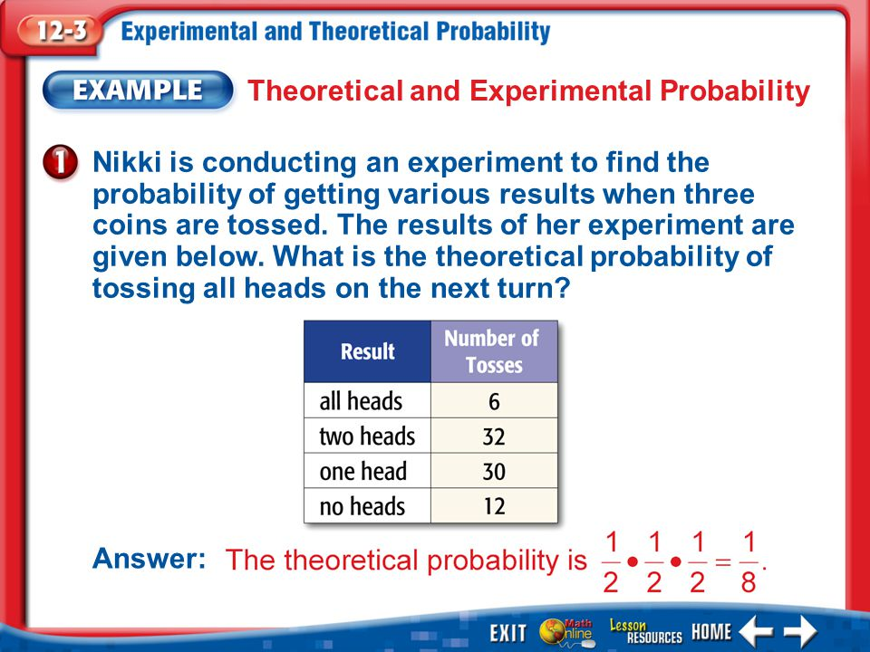 Example 1 Theoretical and Experimental Probability Nikki is conducting an experiment to find the probability of getting various results when three coins are tossed.