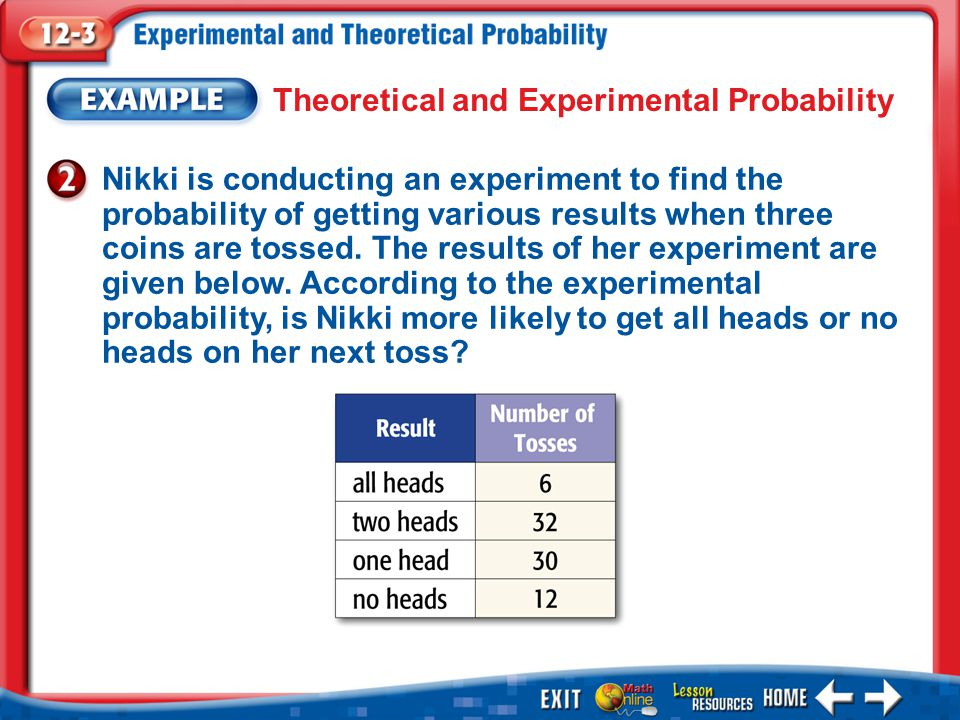 Example 2 Theoretical and Experimental Probability Nikki is conducting an experiment to find the probability of getting various results when three coins are tossed.
