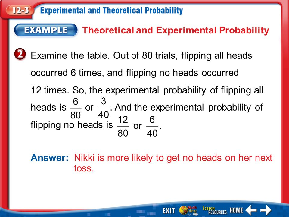 Example 2 Theoretical and Experimental Probability Answer: Nikki is more likely to get no heads on her next toss.