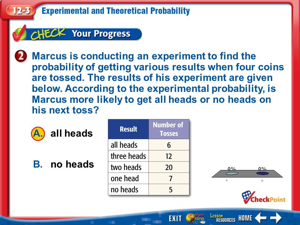 1.A 2.B Example 2 A.all heads B.no heads Marcus is conducting an experiment to find the probability of getting various results when four coins are tossed.