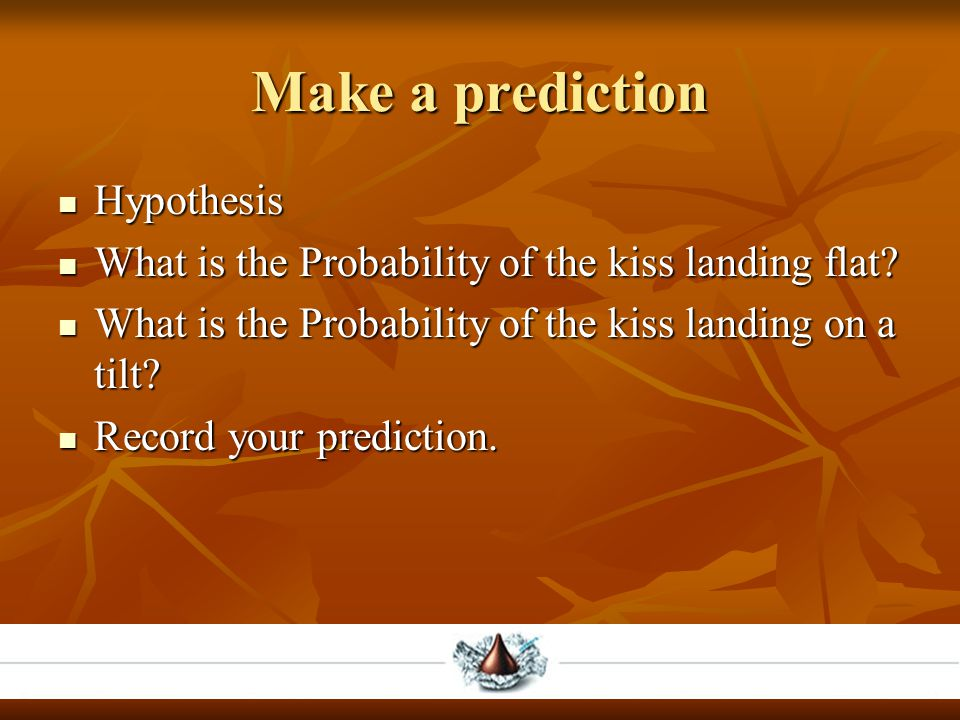 Make a prediction Hypothesis Hypothesis What is the Probability of the kiss landing flat? What is the Probability of the kiss landing flat? What is th