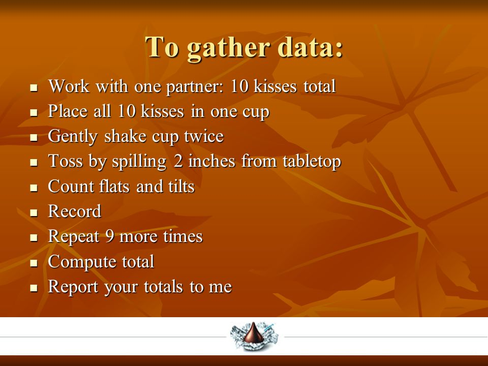 To gather data: Work with one partner: 10 kisses total Work with one partner: 10 kisses total Place all 10 kisses in one cup Place all 10 kisses in one cup Gently shake cup twice Gently shake cup twice Toss by spilling 2 inches from tabletop Toss by spilling 2 inches from tabletop Count flats and tilts Count flats and tilts Record Record Repeat 9 more times Repeat 9 more times Compute total Compute total Report your totals to me Report your totals to me