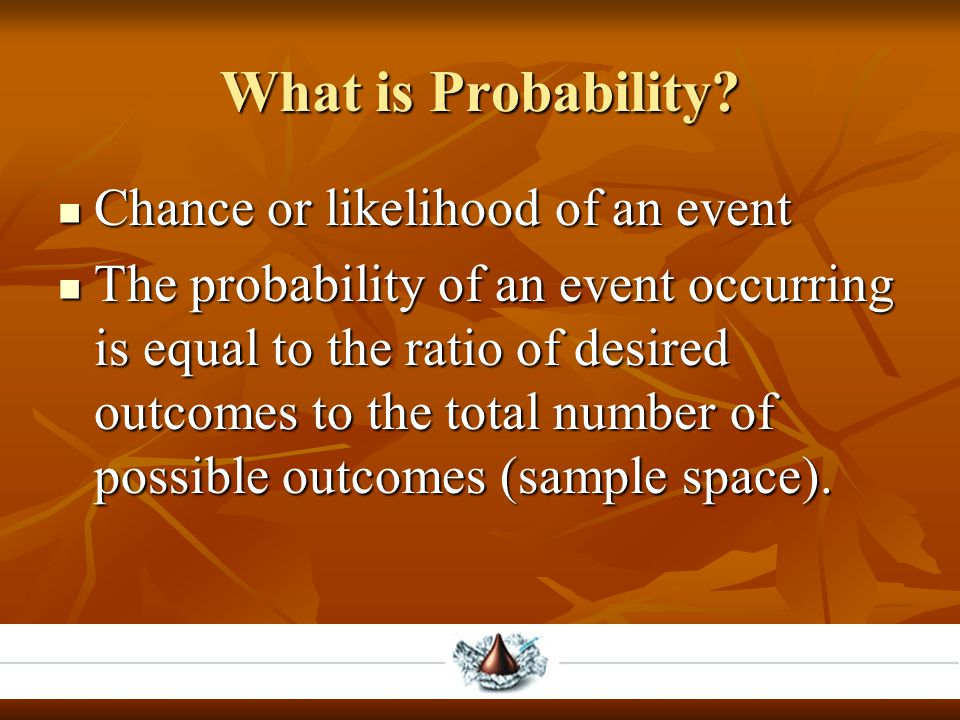 What is Probability? Chance or likelihood of an event Chance or likelihood of an event The probability of an event occurring is equal to the ratio of
