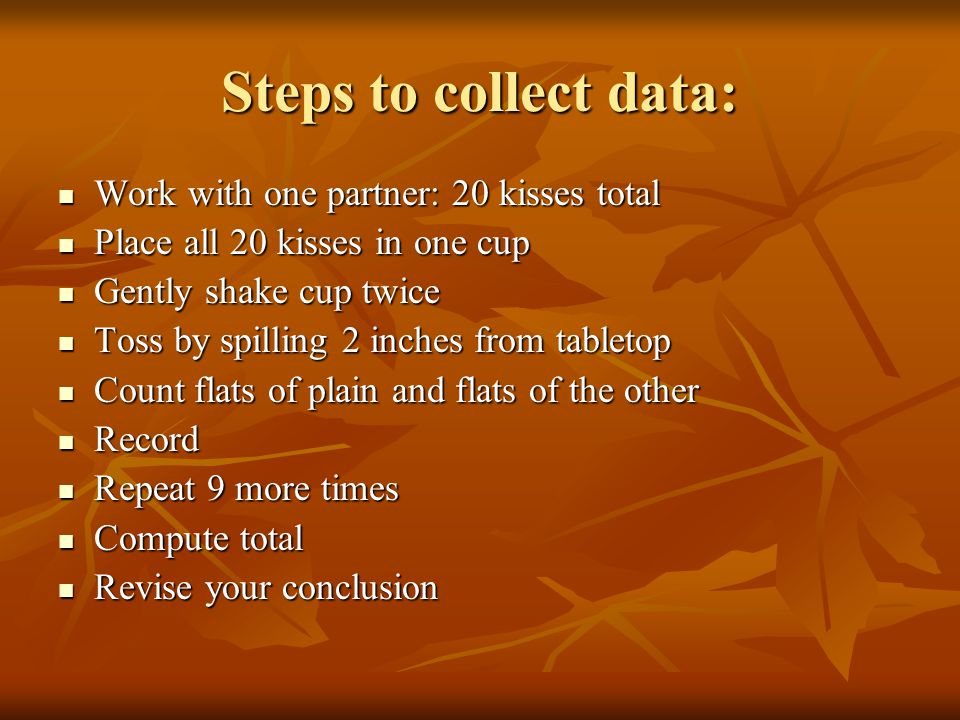 Steps to collect data: Work with one partner: 20 kisses total Work with one partner: 20 kisses total Place all 20 kisses in one cup Place all 20 kisse