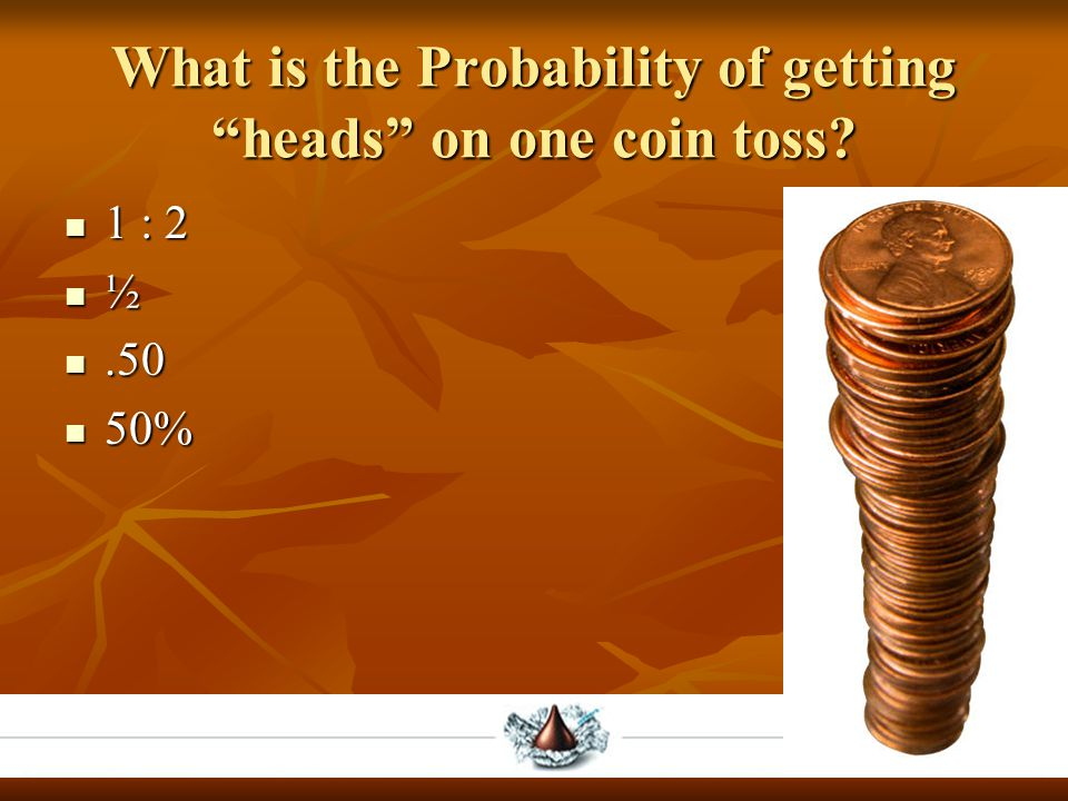 """What is the Probability of getting """"heads"""" on one coin toss? 1 : 2 1 : 2 ½.50.50 50% 50%"""