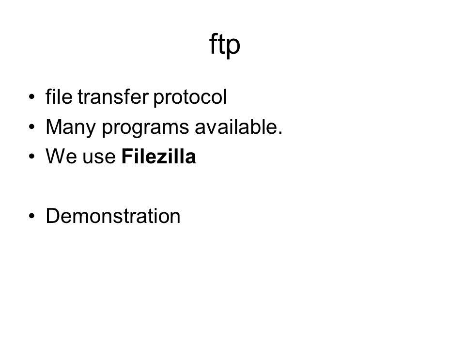 ftp file transfer protocol Many programs available. We use Filezilla Demonstration