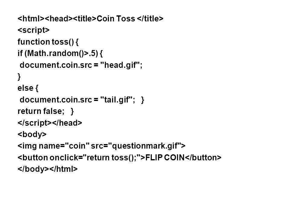 Coin Toss function toss() { if (Math.random()>.5) { document.coin.src = head.gif ; } else { document.coin.src = tail.gif ; } return false; } FLIP COIN