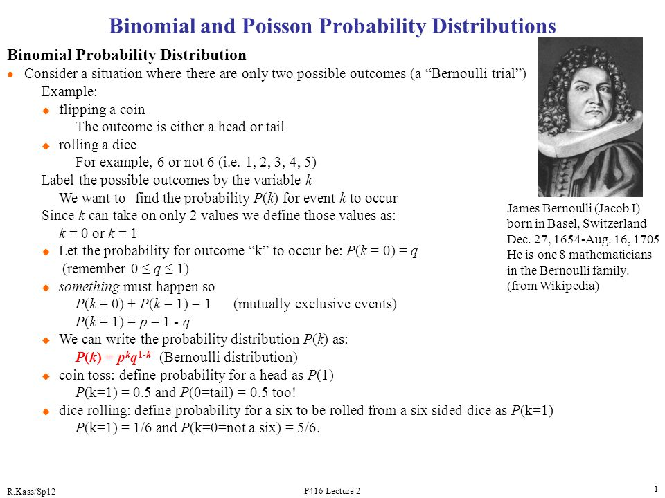 R.Kass/Sp12 P416 Lecture 2 1 Binomial and Poisson Probability Distributions Binomial Probability Distribution l Consider a situation where there are o