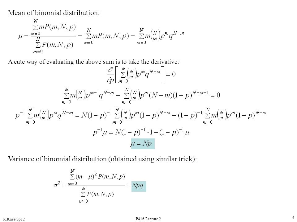 R.Kass/Sp12 P416 Lecture 2 5 Mean of binomial distribution: A cute way of evaluating the above sum is to take the derivative: Variance of binomial dis