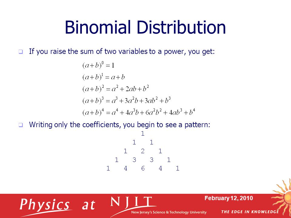 February 12, 2010 Binomial Distribution  If you raise the sum of two variables to a power, you get:  Writing only the coefficients, you begin to see a pattern: 1 1 1 1 2 1 1 3 3 1 1 4 6 4 1