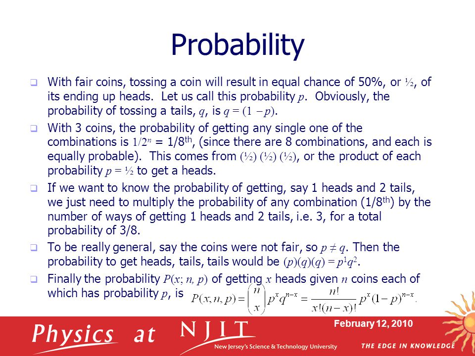 February 12, 2010 Probability  With fair coins, tossing a coin will result in equal chance of 50%, or ½, of its ending up heads.