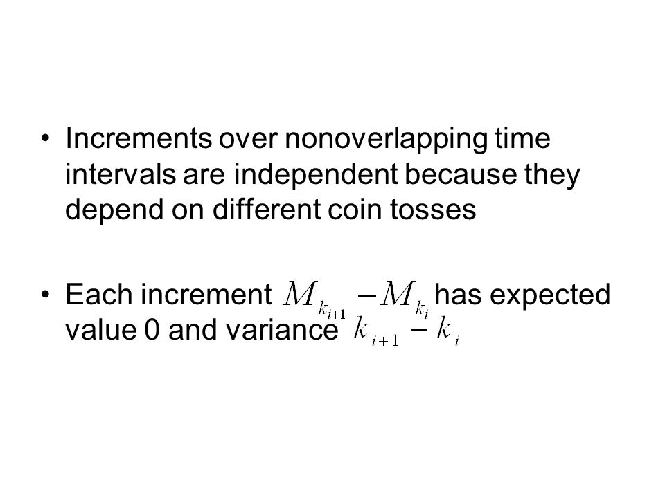 Increments over nonoverlapping time intervals are independent because they depend on different coin tosses Each increment has expected value 0 and var
