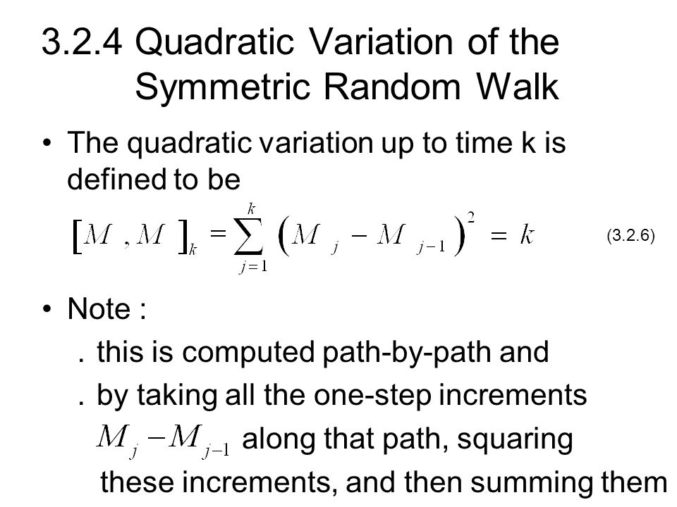 3.2.4 Quadratic Variation of the Symmetric Random Walk The quadratic variation up to time k is defined to be Note : . this is computed path-by-path an