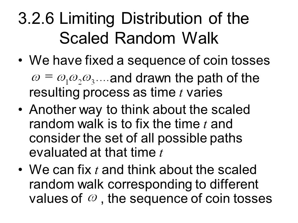 3.2.6 Limiting Distribution of the Scaled Random Walk We have fixed a sequence of coin tosses and drawn the path of the resulting process as time t va