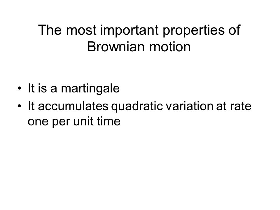 The most important properties of Brownian motion It is a martingale It accumulates quadratic variation at rate one per unit time
