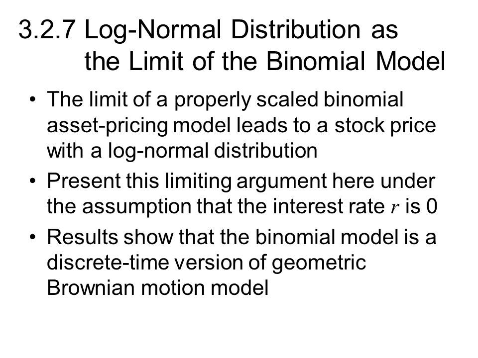 3.2.7 Log-Normal Distribution as the Limit of the Binomial Model The limit of a properly scaled binomial asset-pricing model leads to a stock price wi