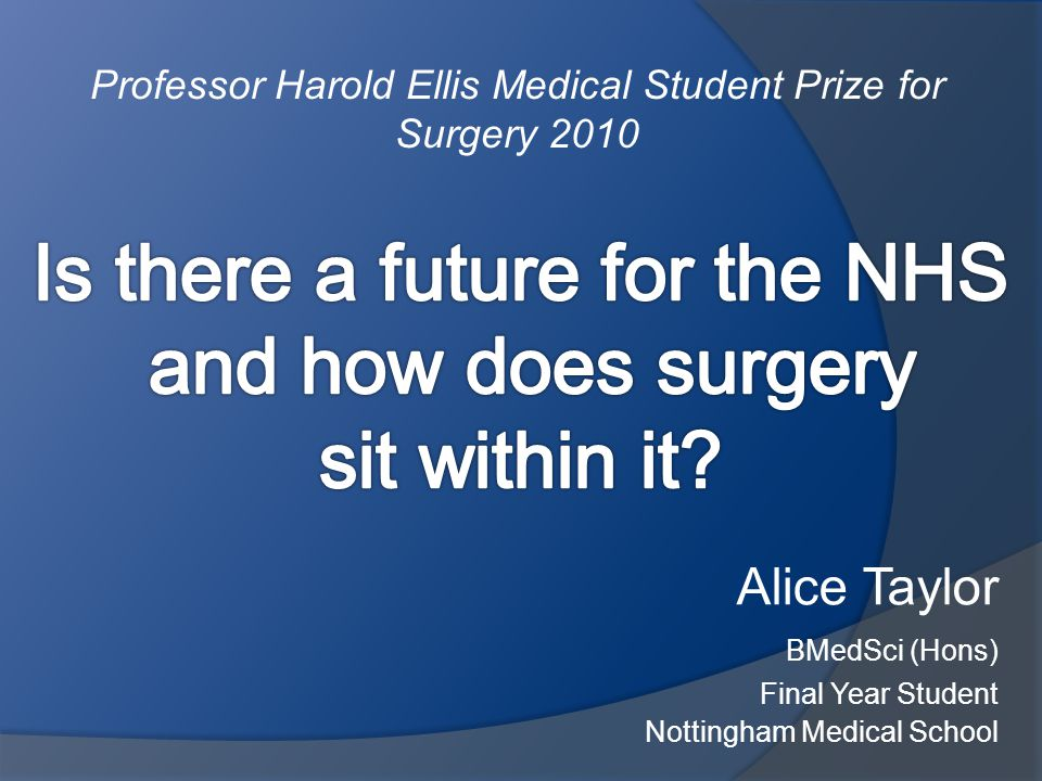 Alice Taylor BMedSci (Hons) Final Year Student Nottingham Medical School Professor Harold Ellis Medical Student Prize for Surgery 2010