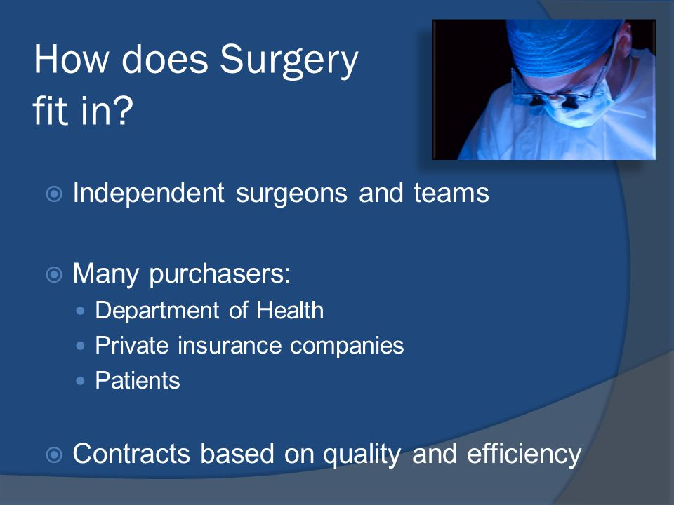  Independent surgeons and teams  Many purchasers: Department of Health Private insurance companies Patients  Contracts based on quality and efficiency How does Surgery fit in
