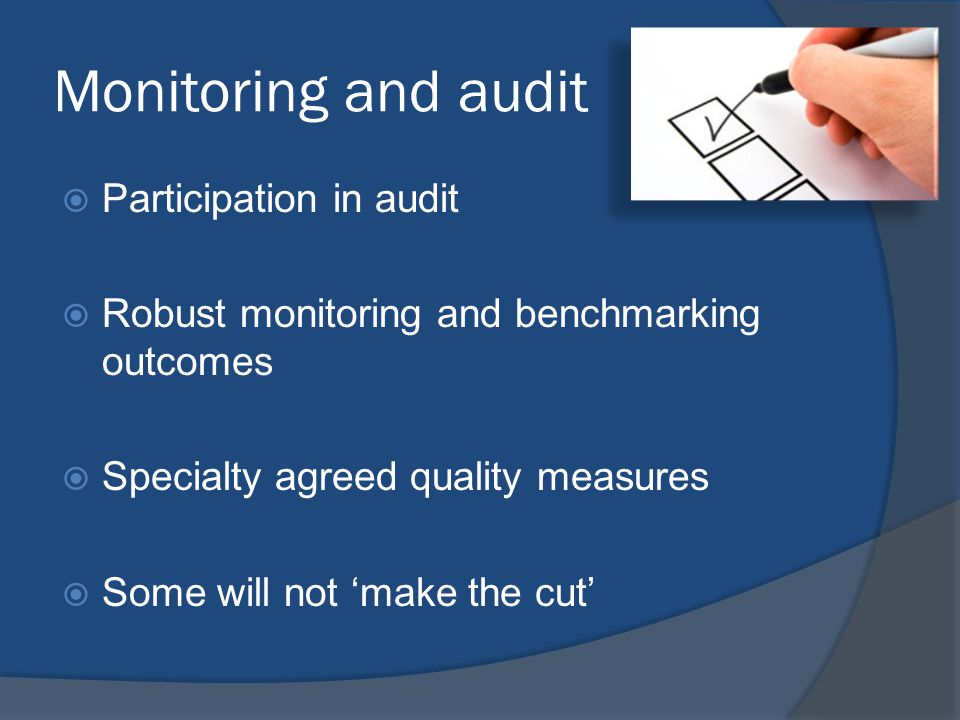 Monitoring and audit  Participation in audit  Robust monitoring and benchmarking outcomes  Specialty agreed quality measures  Some will not 'make the cut'