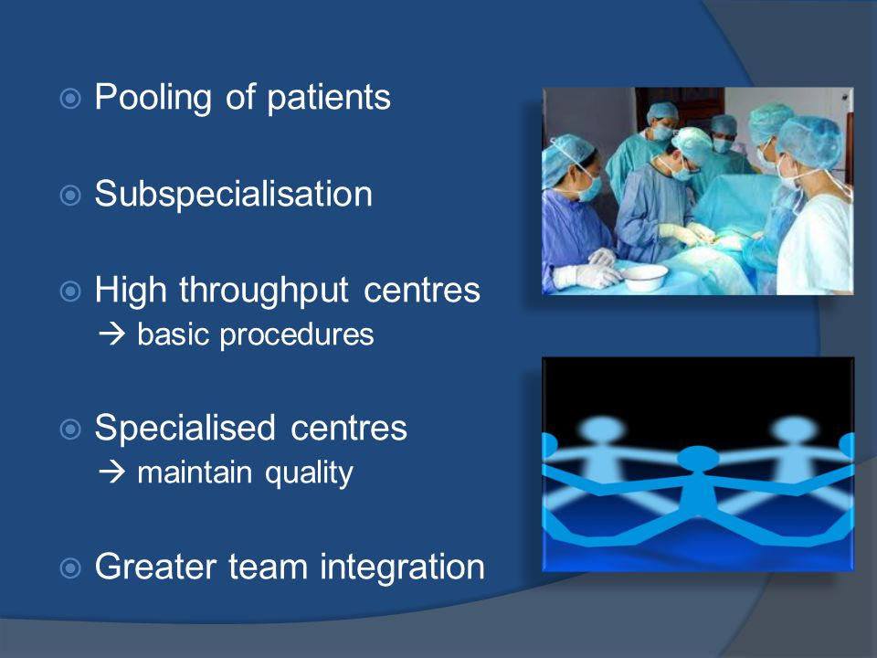  Pooling of patients  Subspecialisation  High throughput centres  basic procedures  Specialised centres  maintain quality  Greater team integration